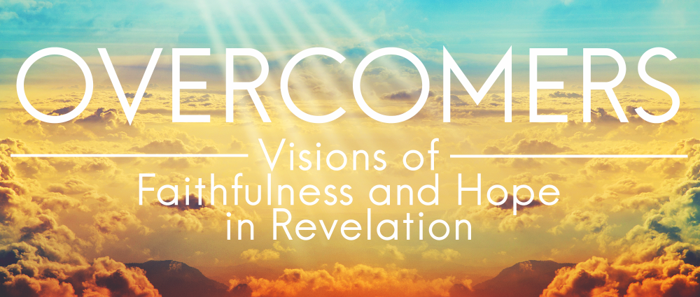 Overcomers: Visions of Faithfulness and Hope in Revelation